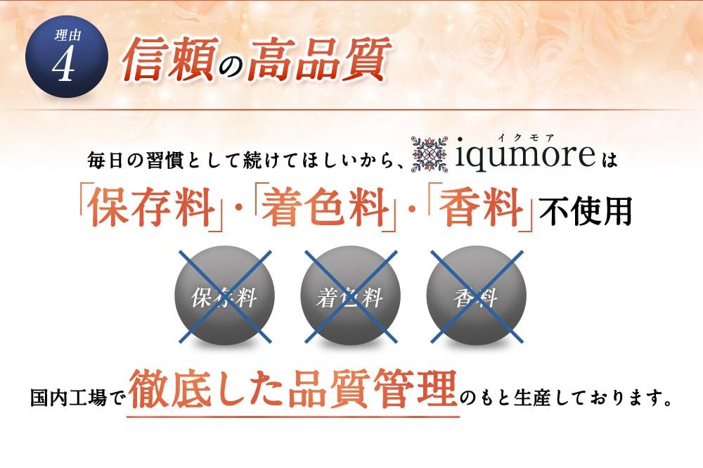 理由4 信頼の高品質/毎日の習慣として続けてほしいから、iqumore(イクモア)は「保存料」・「着色料」・「香料」不使用/国内工場で徹底した品質管理のもと生産しております。
